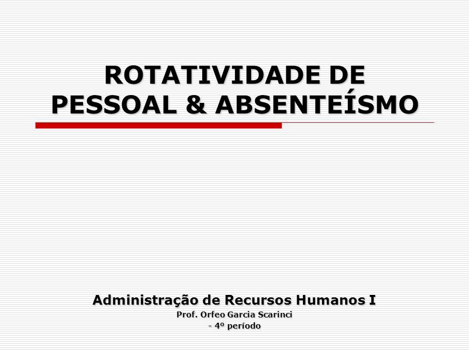 ROTATIVIDADE DE PESSOAL & ABSENTEÍSMO Administração de Recursos Humanos I Prof. Orfeo Garcia Scarinci - 4º período