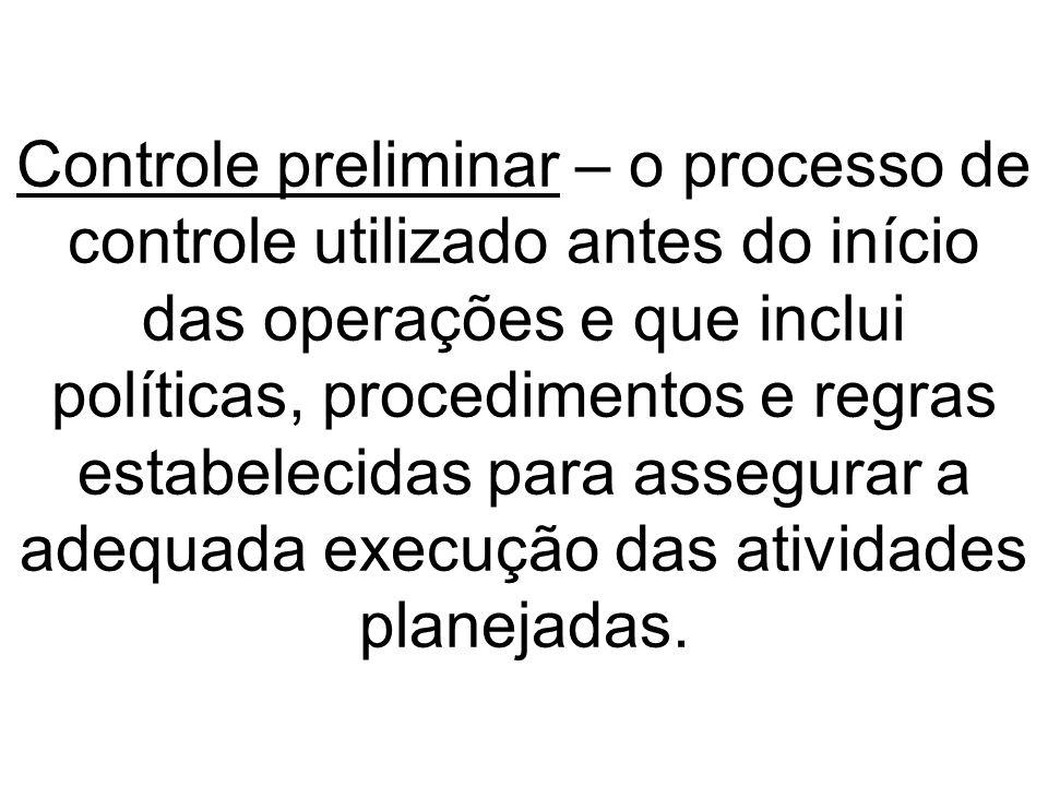 Controle preliminar – o processo de controle utilizado antes do início das operações e que inclui políticas, procedimentos e regras estabelecidas para