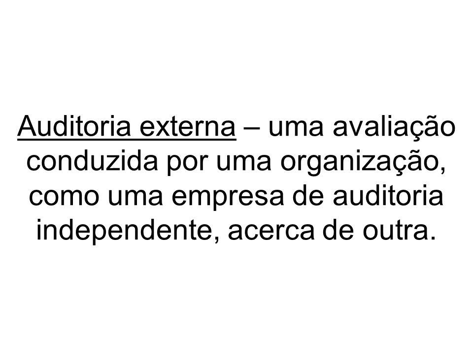 Auditoria externa – uma avaliação conduzida por uma organização, como uma empresa de auditoria independente, acerca de outra.