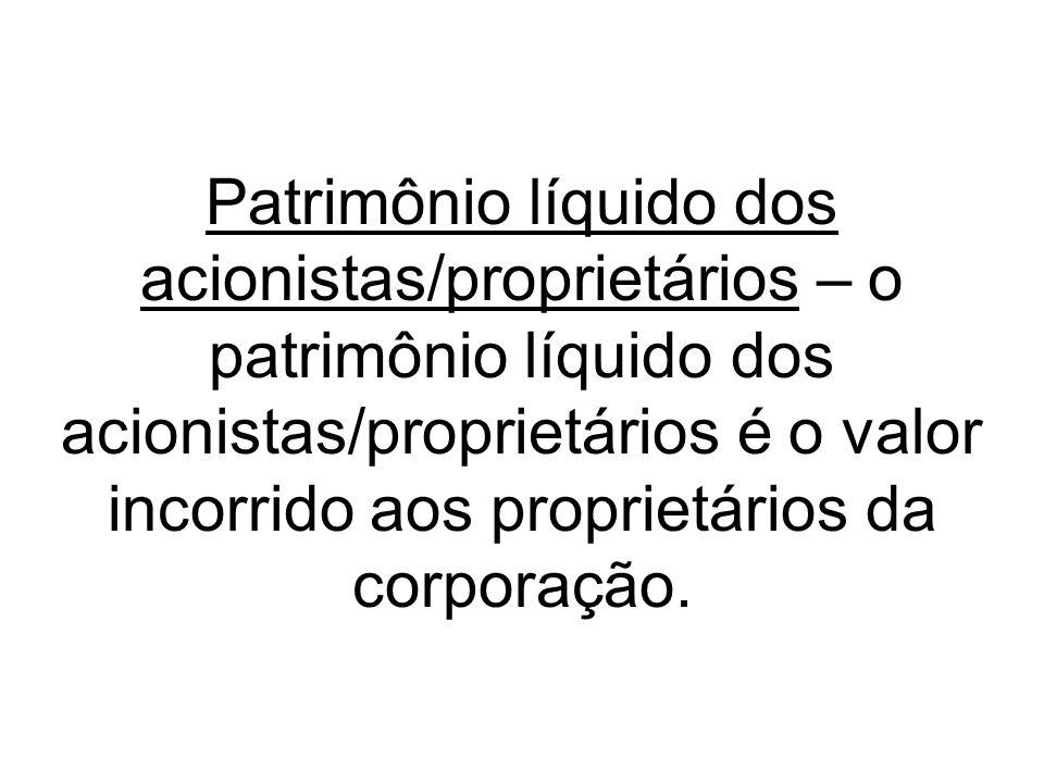 Patrimônio líquido dos acionistas/proprietários – o patrimônio líquido dos acionistas/proprietários é o valor incorrido aos proprietários da corporaçã