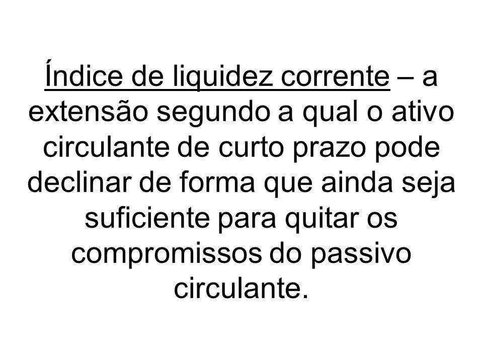 Índice de liquidez corrente – a extensão segundo a qual o ativo circulante de curto prazo pode declinar de forma que ainda seja suficiente para quitar