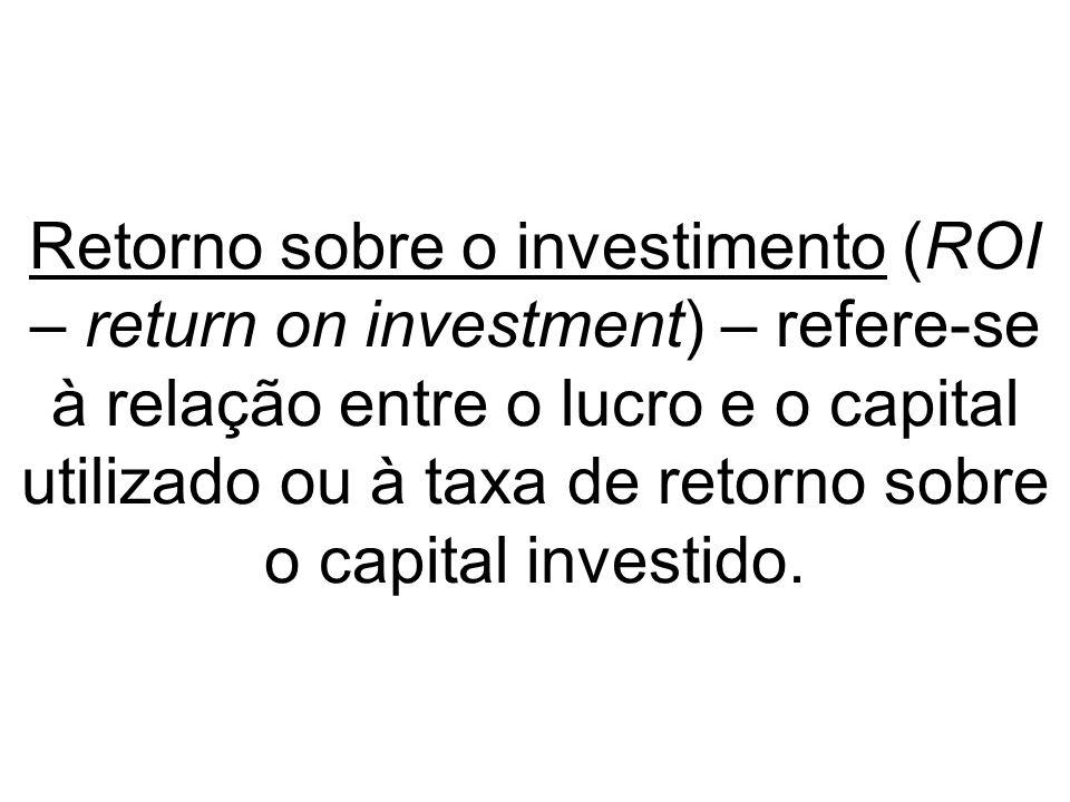 Retorno sobre o investimento (ROI – return on investment) – refere-se à relação entre o lucro e o capital utilizado ou à taxa de retorno sobre o capit