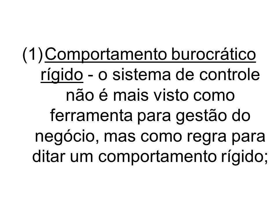 (1)Comportamento burocrático rígido - o sistema de controle não é mais visto como ferramenta para gestão do negócio, mas como regra para ditar um comp