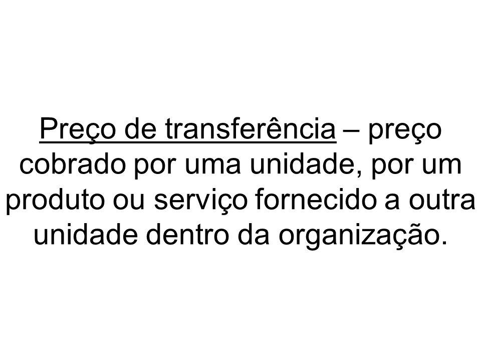 Preço de transferência – preço cobrado por uma unidade, por um produto ou serviço fornecido a outra unidade dentro da organização.