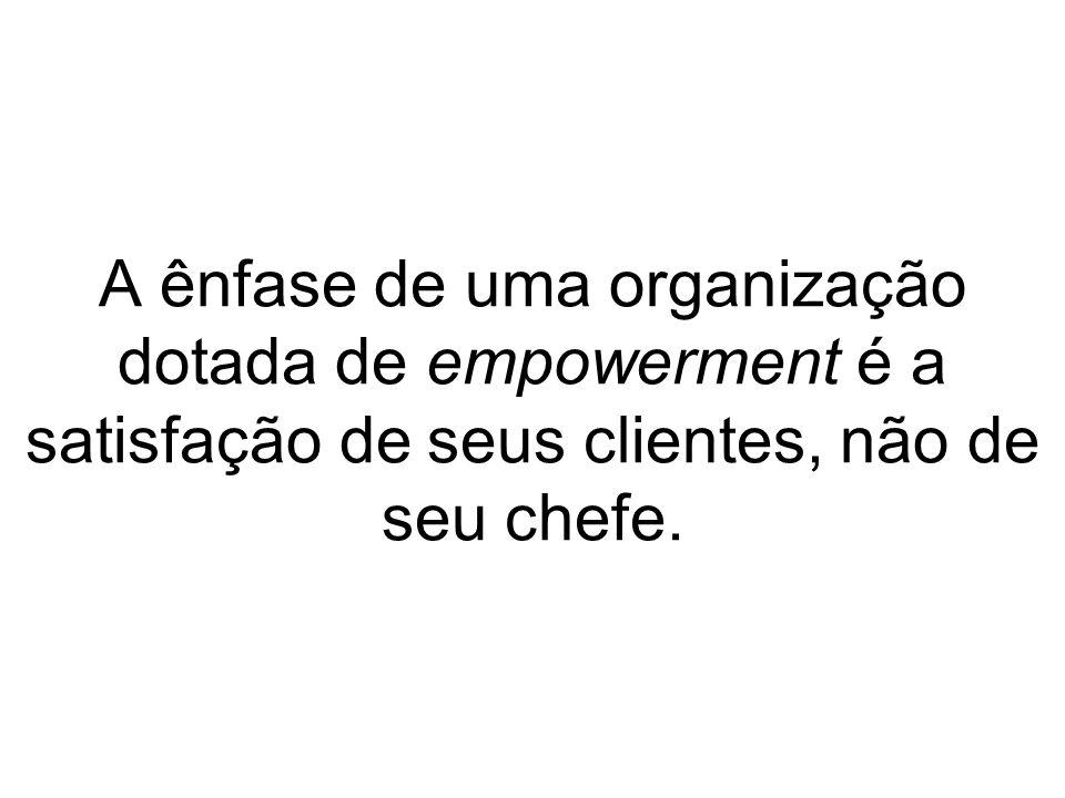 A ênfase de uma organização dotada de empowerment é a satisfação de seus clientes, não de seu chefe.
