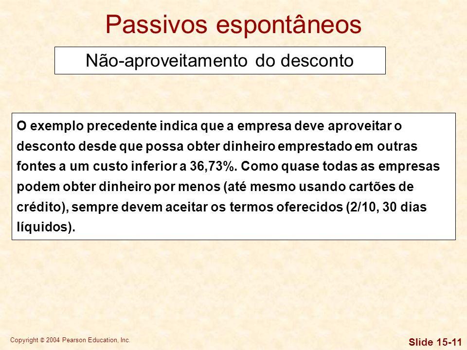 Copyright © 2004 Pearson Education, Inc. Slide 15-10 Custo = % desconto x 360 100% – % desconto Prazo crédito – Prazo desconto Custo = 2% x 360 = 36,7