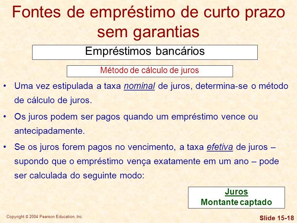 Copyright © 2004 Pearson Education, Inc. Slide 15-17 Fontes de empréstimo de curto prazo sem garantias Empréstimos bancários Em um empréstimo com taxa