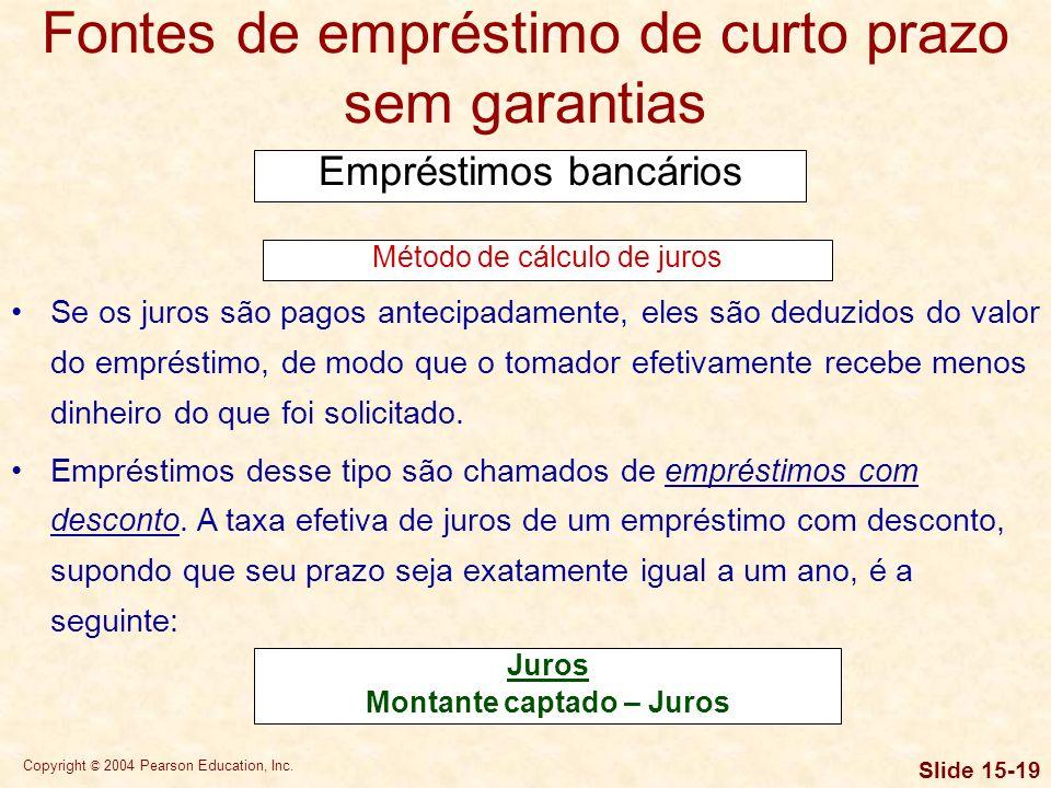 Copyright © 2004 Pearson Education, Inc. Slide 15-18 Fontes de empréstimo de curto prazo sem garantias Empréstimos bancários Uma vez estipulada a taxa