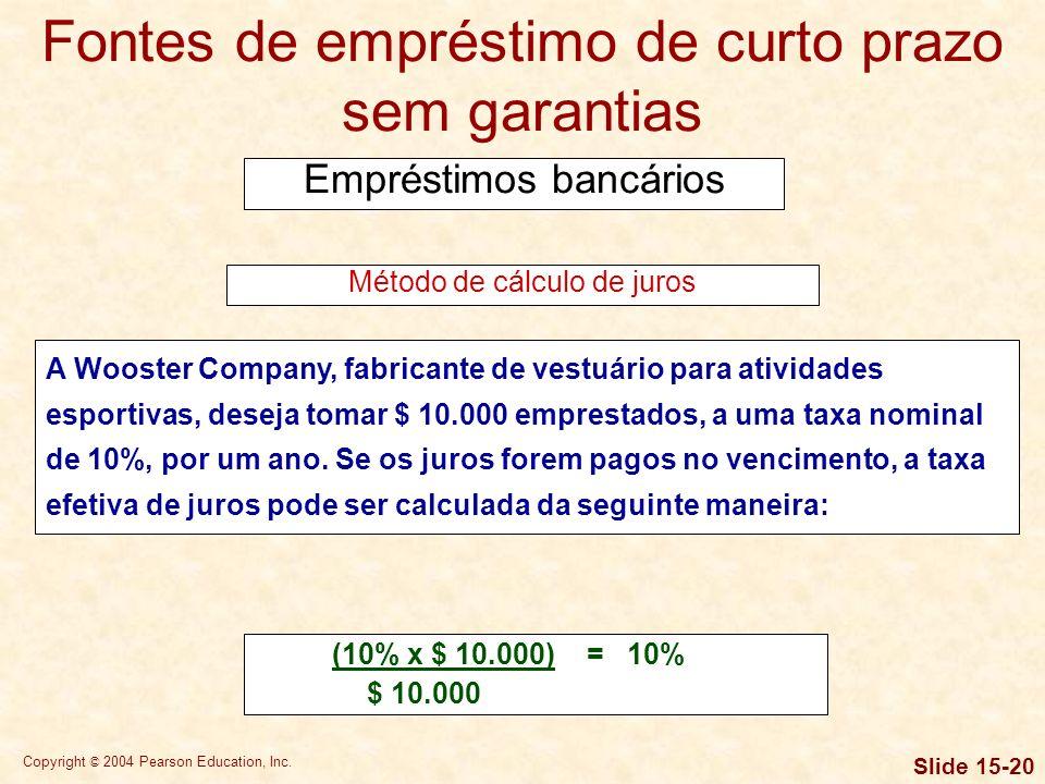 Copyright © 2004 Pearson Education, Inc. Slide 15-19 Fontes de empréstimo de curto prazo sem garantias Empréstimos bancários Se os juros são pagos ant