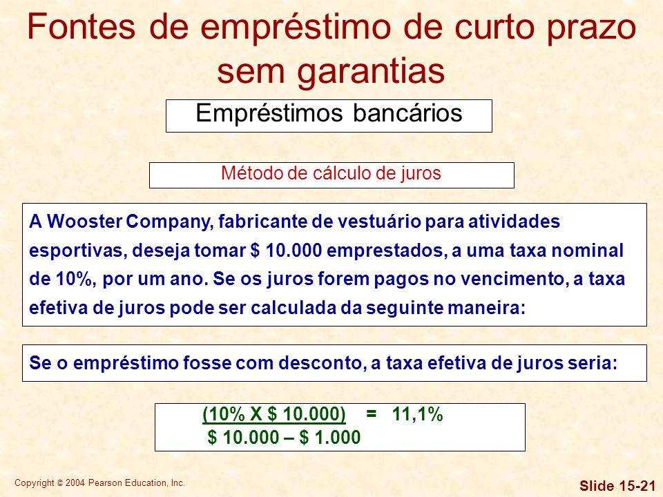 Copyright © 2004 Pearson Education, Inc. Slide 15-20 Fontes de empréstimo de curto prazo sem garantias Empréstimos bancários Método de cálculo de juro