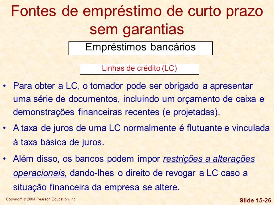 Copyright © 2004 Pearson Education, Inc. Slide 15-25 Fontes de empréstimo de curto prazo sem garantias Empréstimos bancários Uma linha de crédito é um