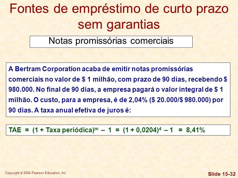 Copyright © 2004 Pearson Education, Inc. Slide 15-31 Fontes de empréstimo de curto prazo sem garantias Notas promissórias comerciais A nota promissóri