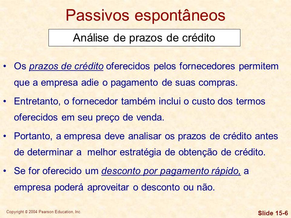 Copyright © 2004 Pearson Education, Inc. Slide 15-5 Passivos espontâneos Gestão de contas a pagar O objetivo da empresa é pagar o mais lentamente poss