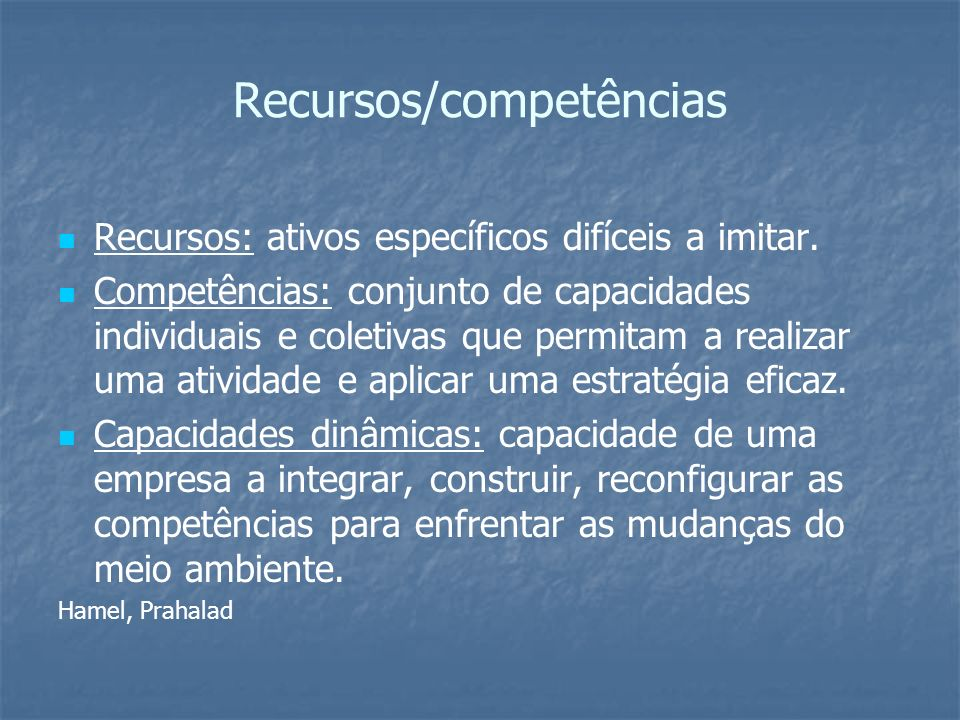 Recursos/competências Recursos: ativos específicos difíceis a imitar. Competências: conjunto de capacidades individuais e coletivas que permitam a rea