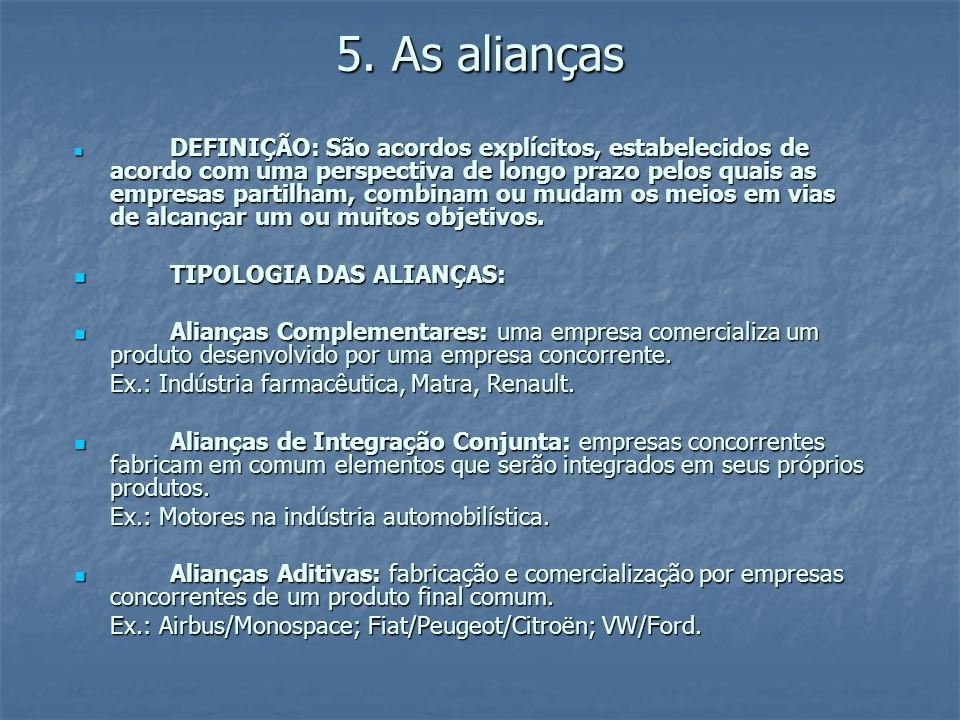5. As alianças DEFINIÇÃO: São acordos explícitos, estabelecidos de acordo com uma perspectiva de longo prazo pelos quais as empresas partilham, combin