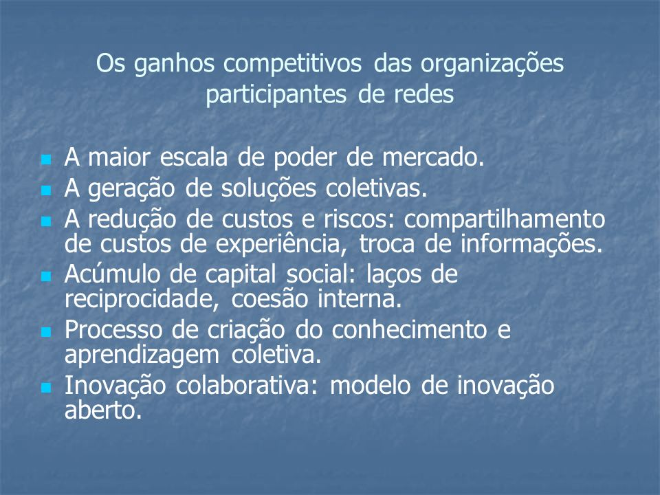 Os ganhos competitivos das organizações participantes de redes A maior escala de poder de mercado. A geração de soluções coletivas. A redução de custo