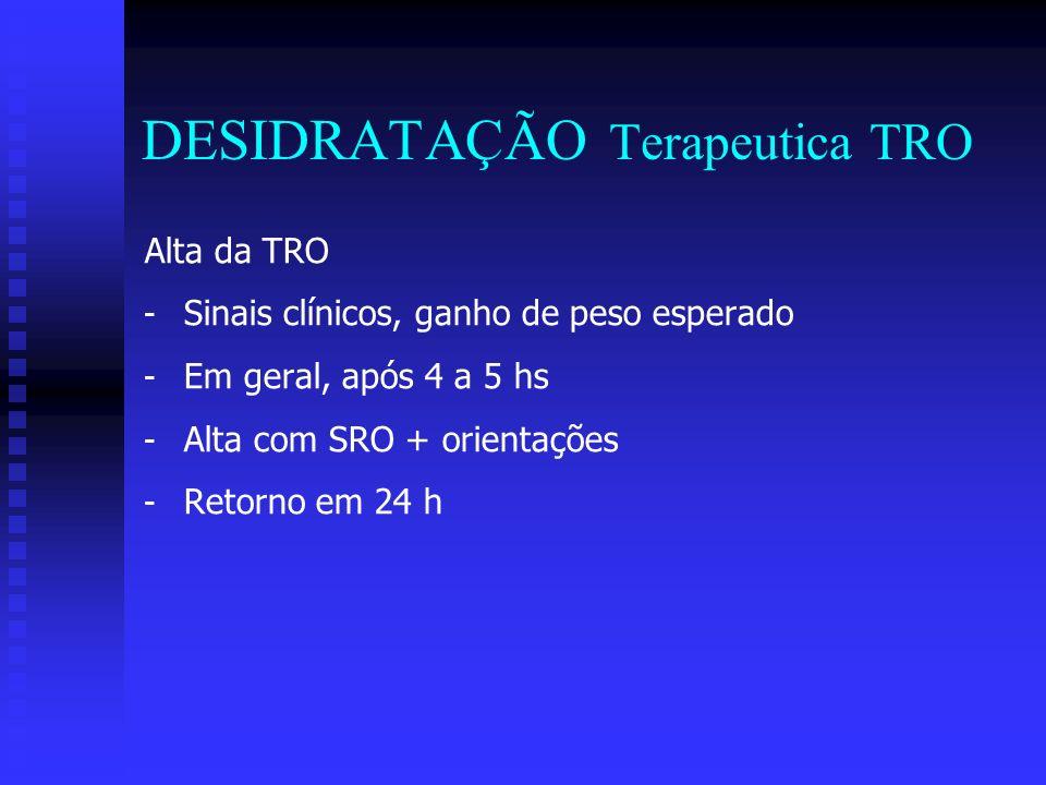 DESIDRATAÇÃO Terapeutica TRO Alta da TRO - - Sinais clínicos, ganho de peso esperado - - Em geral, após 4 a 5 hs - - Alta com SRO + orientações - - Re