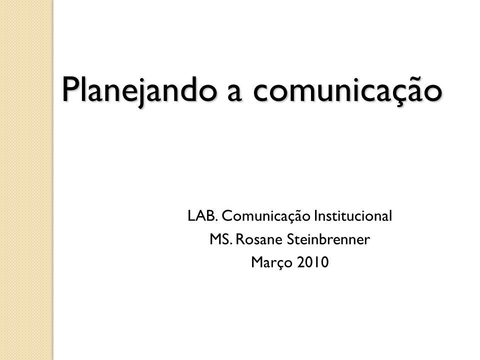 Planejando a comunicação LAB. Comunicação Institucional MS. Rosane Steinbrenner Março 2010