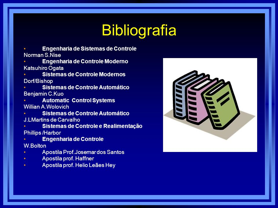 Bibliografia Engenharia de Sistemas de Controle Norman S.Nise Engenharia de Controle Moderno Katsuhiro Ogata Sistemas de Controle Modernos Dorf/Bishop