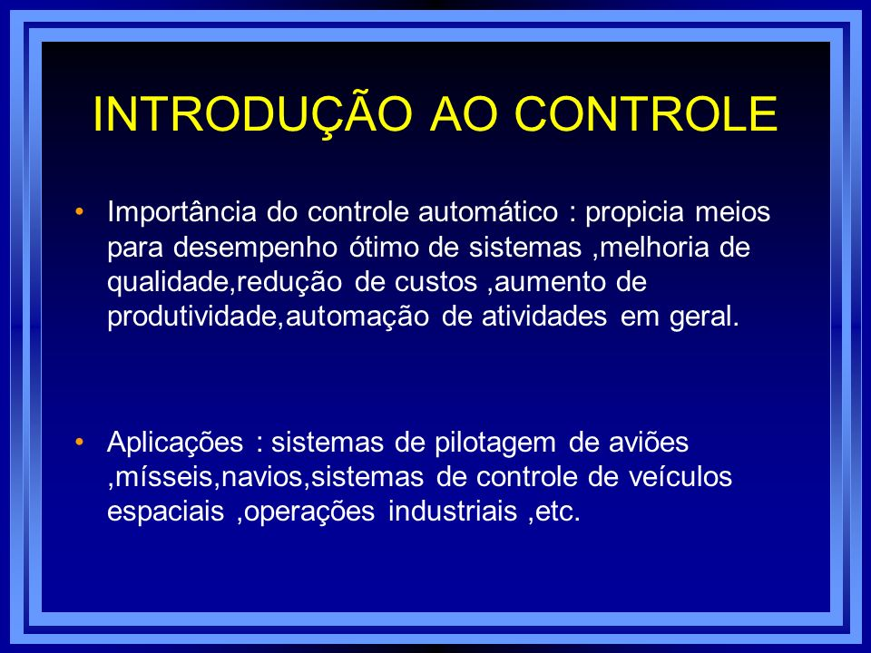 INTRODUÇÃO AO CONTROLE Importância do controle automático : propicia meios para desempenho ótimo de sistemas,melhoria de qualidade,redução de custos,a
