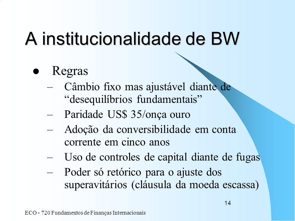 ECO - 720 Fundamentos de Finanças Internacionais 14 A institucionalidade de BW Regras –Câmbio fixo mas ajustável diante de desequilíbrios fundamentais