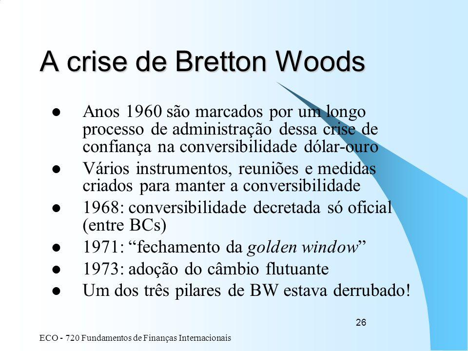 ECO - 720 Fundamentos de Finanças Internacionais 26 A crise de Bretton Woods Anos 1960 são marcados por um longo processo de administração dessa crise