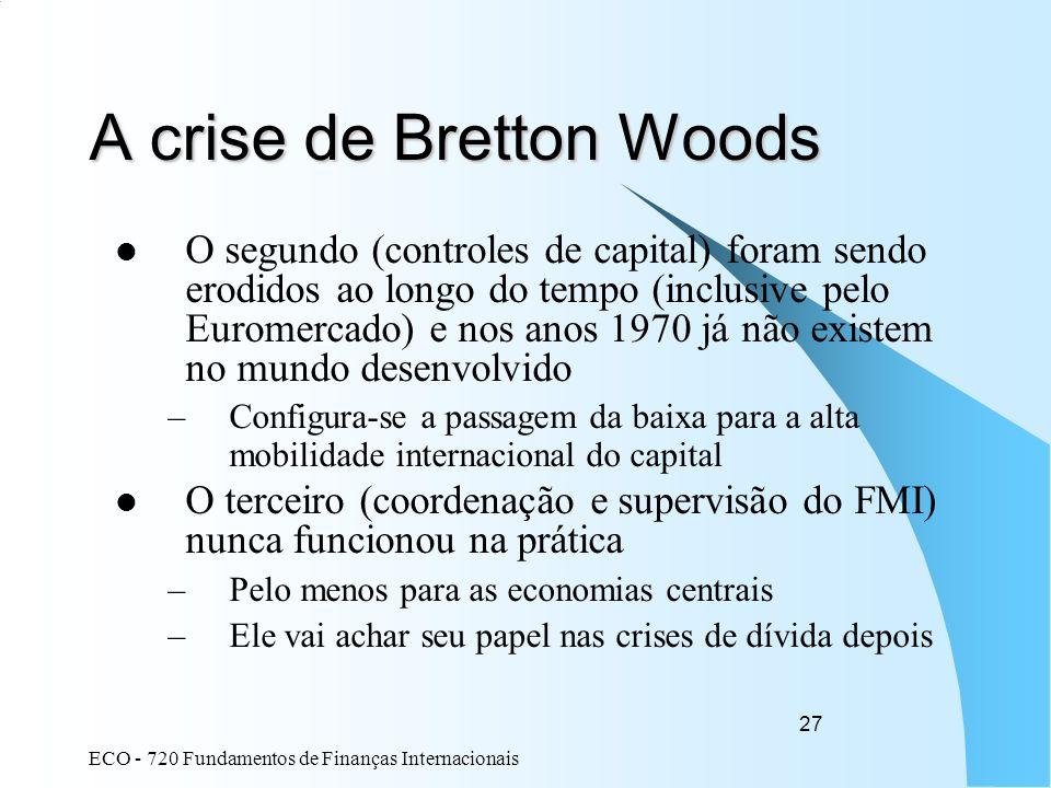 ECO - 720 Fundamentos de Finanças Internacionais 27 A crise de Bretton Woods O segundo (controles de capital) foram sendo erodidos ao longo do tempo (