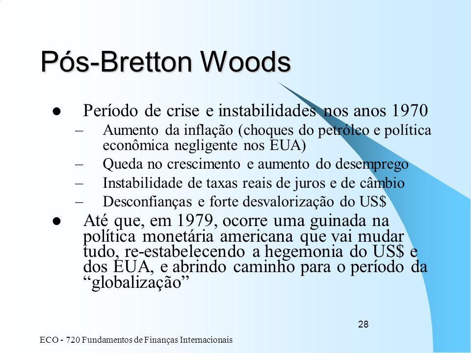 ECO - 720 Fundamentos de Finanças Internacionais 28 Pós-Bretton Woods Período de crise e instabilidades nos anos 1970 –Aumento da inflação (choques do