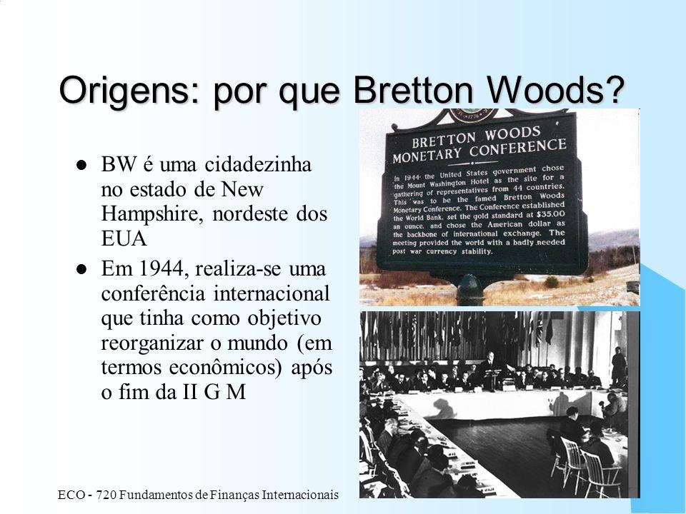 ECO - 720 Fundamentos de Finanças Internacionais 3 Origens: por que Bretton Woods? BW é uma cidadezinha no estado de New Hampshire, nordeste dos EUA E