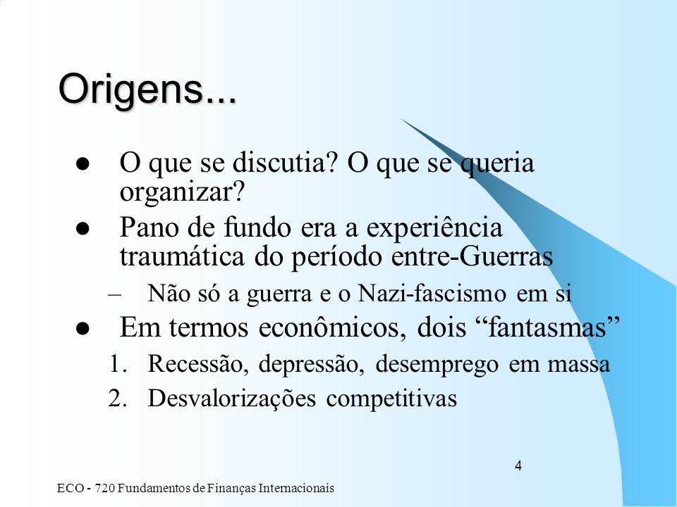ECO - 720 Fundamentos de Finanças Internacionais 4 Origens... O que se discutia? O que se queria organizar? Pano de fundo era a experiência traumática