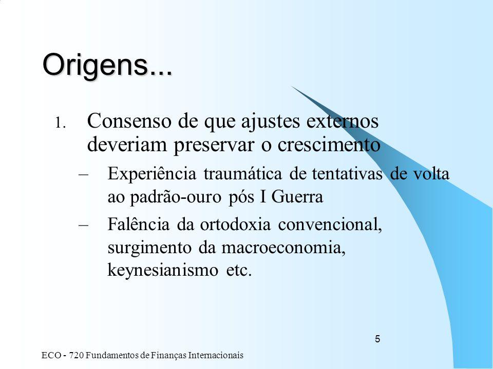 ECO - 720 Fundamentos de Finanças Internacionais 5 Origens... 1. Consenso de que ajustes externos deveriam preservar o crescimento –Experiência traumá