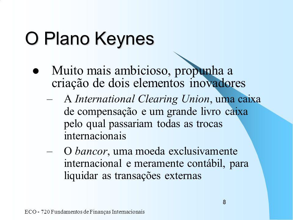 ECO - 720 Fundamentos de Finanças Internacionais 8 O Plano Keynes Muito mais ambicioso, propunha a criação de dois elementos inovadores –A Internation