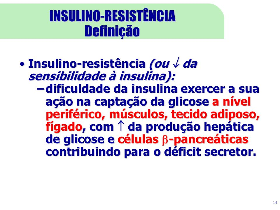14 INSULINO-RESISTÊNCIA Definição Insulino-resistência (ou da sensibilidade à insulina):Insulino-resistência (ou da sensibilidade à insulina): –dificuldade da insulina exercer a sua ação na captação da glicose a nível periférico, músculos, tecido adiposo, fígado, com da produção hepática de glicose e células -pancreáticas contribuindo para o déficit secretor.