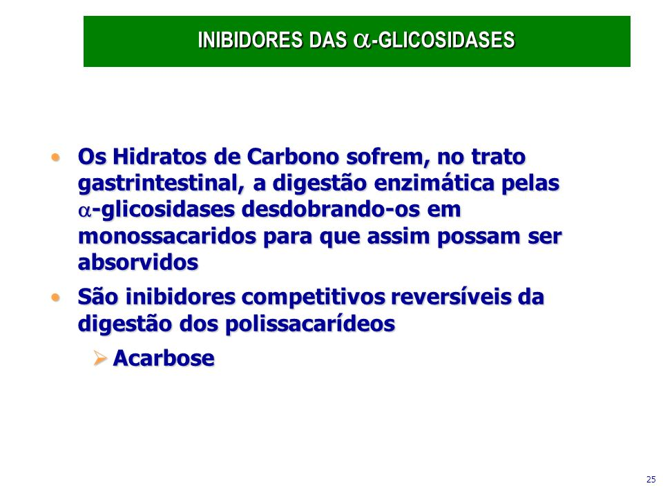 25 Os Hidratos de Carbono sofrem, no trato gastrintestinal, a digestão enzimática pelas -glicosidases desdobrando-os em monossacaridos para que assim possam ser absorvidosOs Hidratos de Carbono sofrem, no trato gastrintestinal, a digestão enzimática pelas -glicosidases desdobrando-os em monossacaridos para que assim possam ser absorvidos São inibidores competitivos reversíveis da digestão dos polissacarídeosSão inibidores competitivos reversíveis da digestão dos polissacarídeos Acarbose Acarbose INIBIDORES DAS -GLICOSIDASES