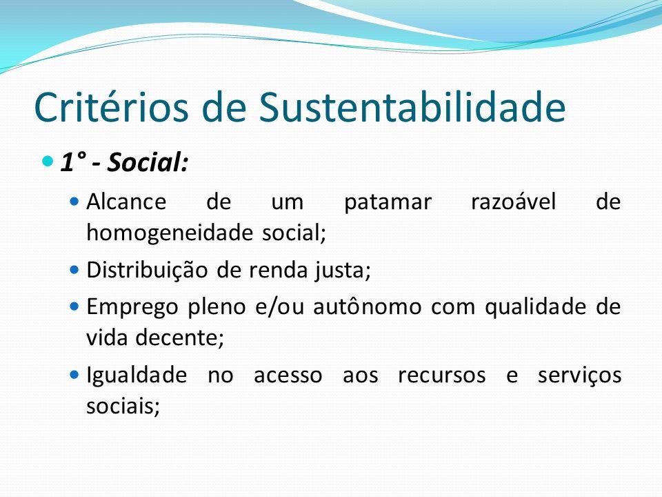 Critérios de Sustentabilidade 1° - Social: Alcance de um patamar razoável de homogeneidade social; Distribuição de renda justa; Emprego pleno e/ou aut