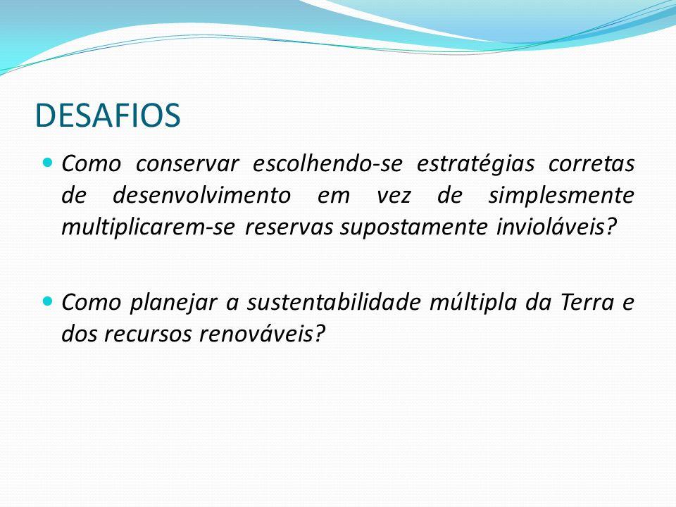 DESAFIOS Como desenhar uma estratégia diversificada de ocupação da Terra, na qual as reservas restritas e as reservas da biosfera tenham seu lugar nas normas estabelecidas para o território a ser utilizado para usos produtivos?