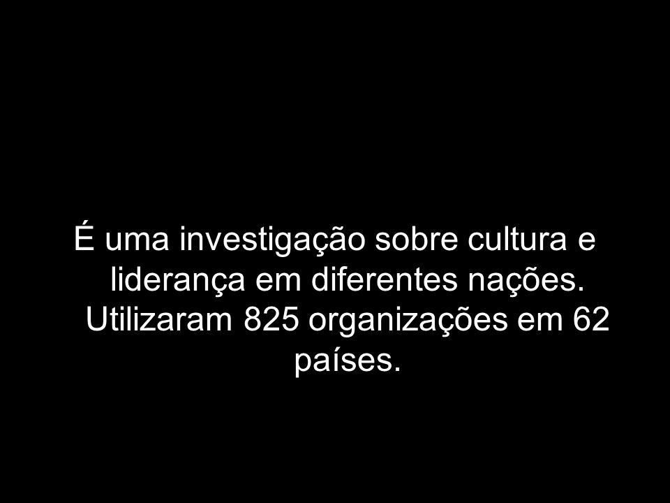 É uma investigação sobre cultura e liderança em diferentes nações. Utilizaram 825 organizações em 62 países.