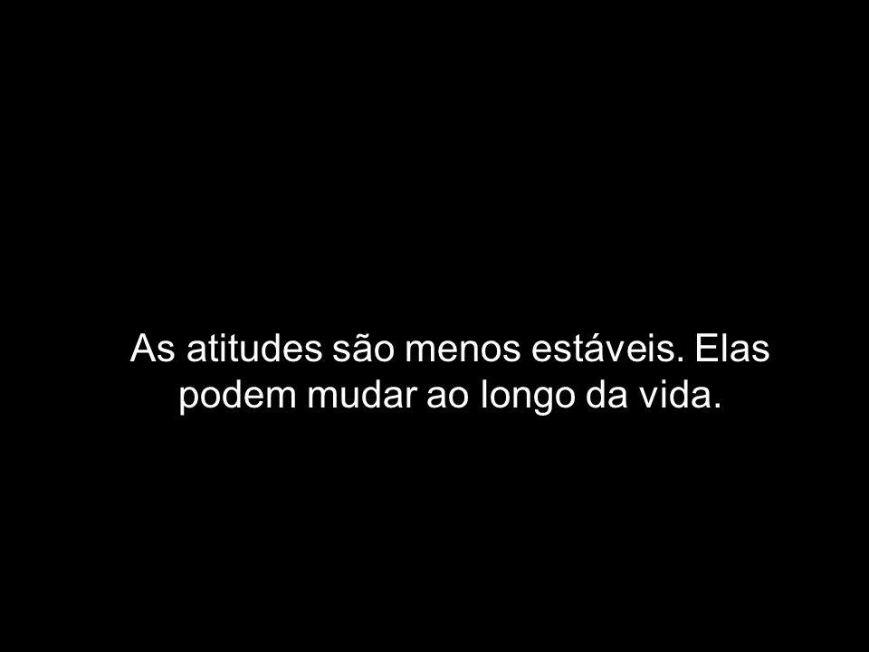 As atitudes são menos estáveis. Elas podem mudar ao longo da vida.