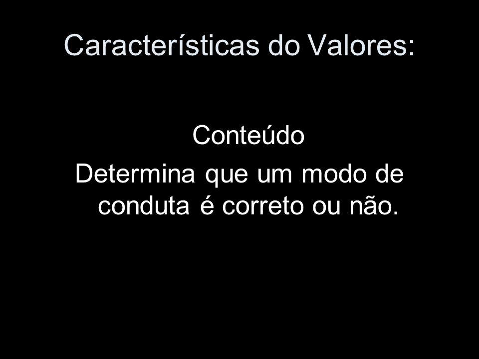 Características do Valores: Conteúdo Determina que um modo de conduta é correto ou não.