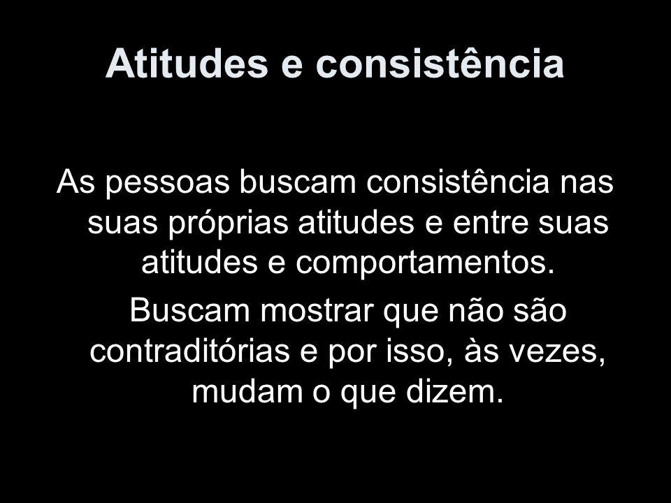 Atitudes e consistência As pessoas buscam consistência nas suas próprias atitudes e entre suas atitudes e comportamentos. Buscam mostrar que não são c