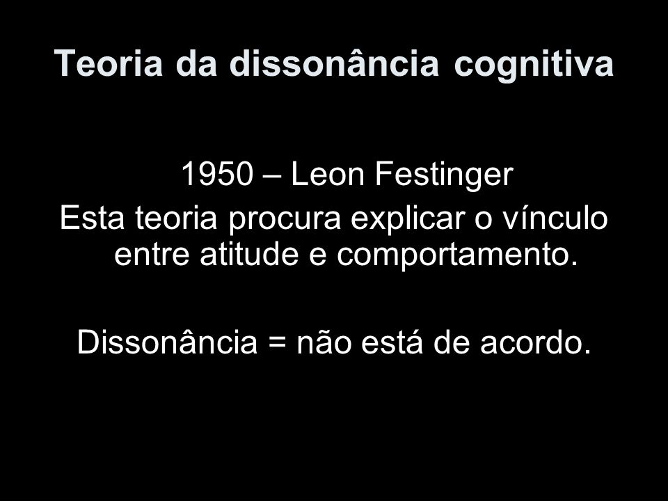 Teoria da dissonância cognitiva 1950 – Leon Festinger Esta teoria procura explicar o vínculo entre atitude e comportamento. Dissonância = não está de