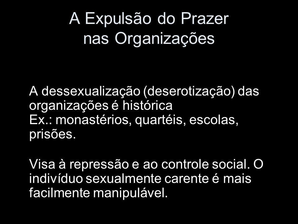 A Expulsão do Prazer nas Organizações A dessexualização (deserotização) das organizações é histórica Ex.: monastérios, quartéis, escolas, prisões. Vis