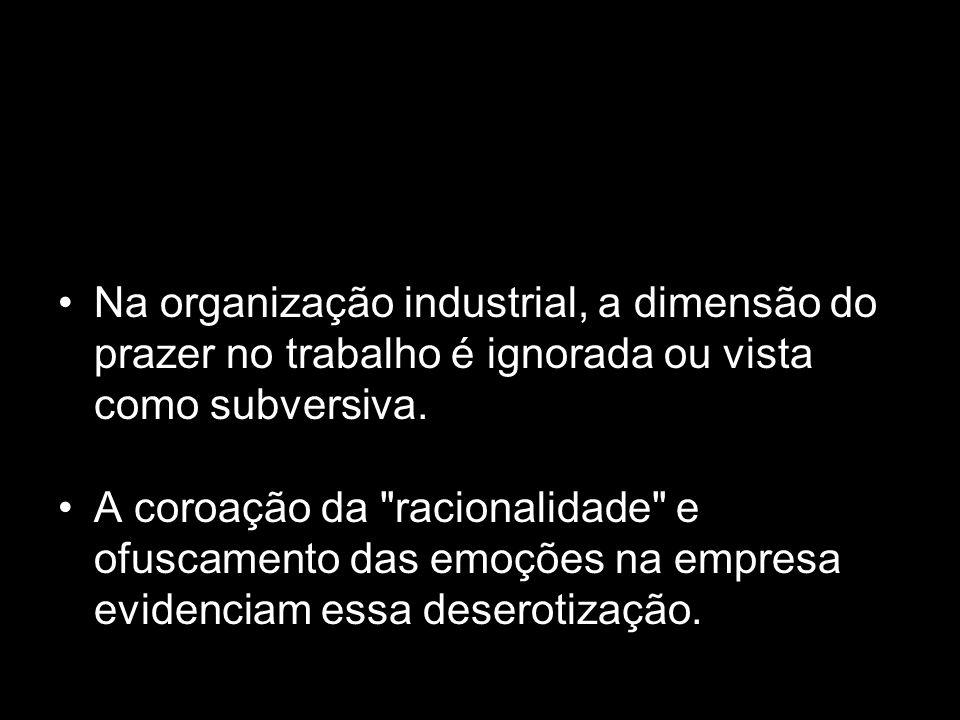 Na organização industrial, a dimensão do prazer no trabalho é ignorada ou vista como subversiva. A coroação da