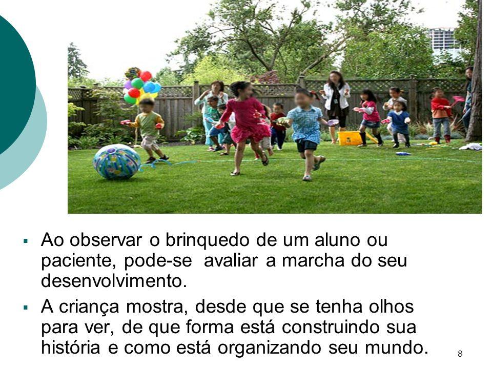 8 Ao observar o brinquedo de um aluno ou paciente, pode-se avaliar a marcha do seu desenvolvimento. A criança mostra, desde que se tenha olhos para ve