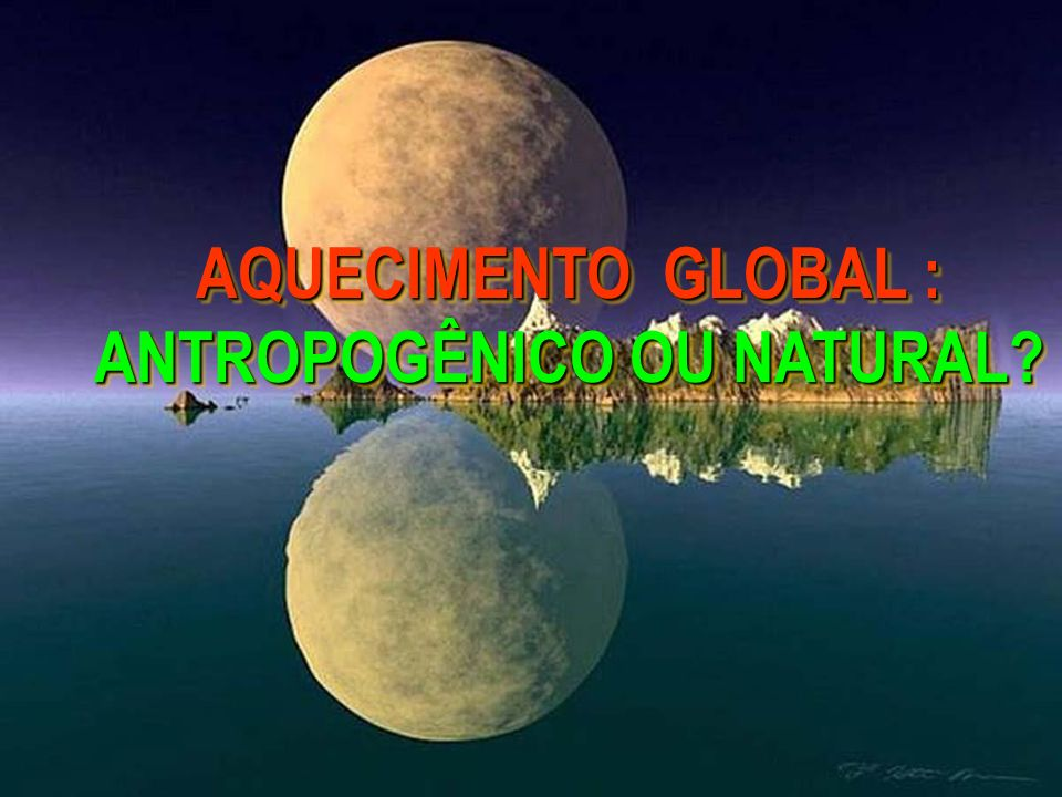 AQUECIMENTO GLOBAL : ANTROPOGÊNICO OU NATURAL?