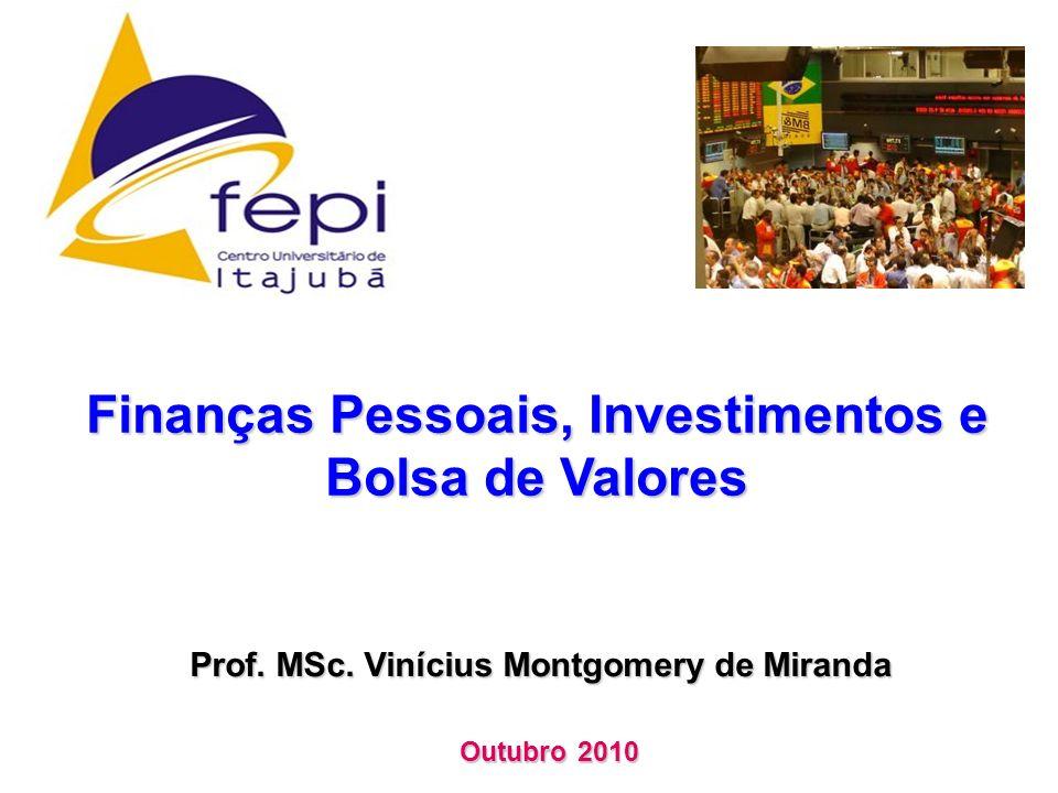 Finanças Pessoais, Investimentos e Bolsa de Valores Prof. MSc. Vinícius Montgomery de Miranda Outubro 2010
