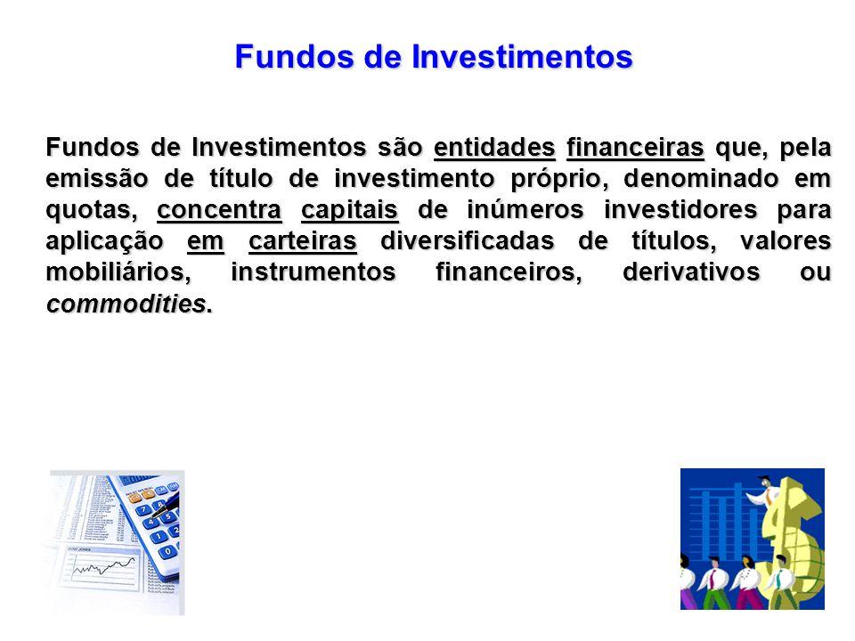 Fundos de Investimentos Fundos de Investimentos são entidades financeiras que, pela emissão de título de investimento próprio, denominado em quotas, c