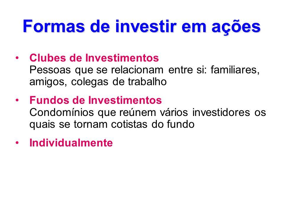 Formas de investir em ações Clubes de Investimentos Pessoas que se relacionam entre si: familiares, amigos, colegas de trabalho Fundos de Investimento