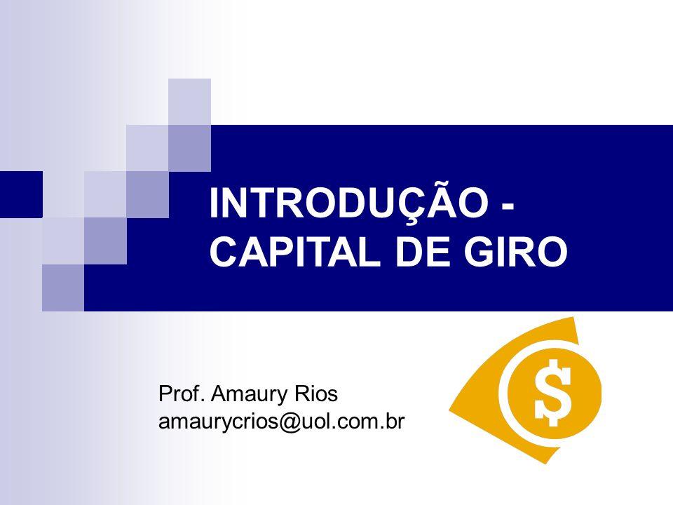 INTRODUÇÃO - CAPITAL DE GIRO Prof. Amaury Rios amaurycrios@uol.com.br