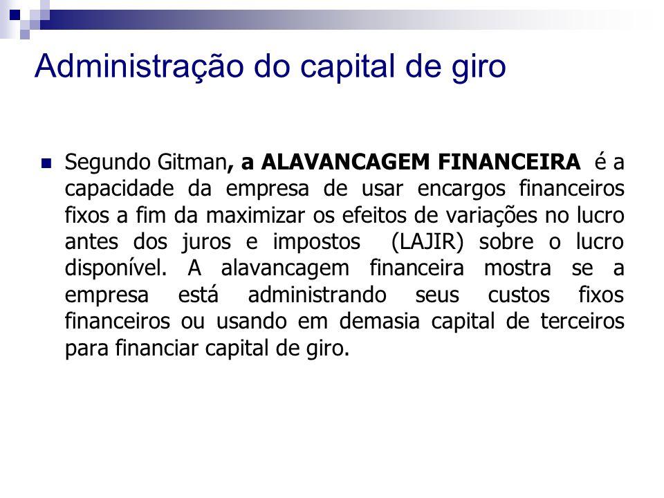 Administração do capital de giro Segundo Gitman, a ALAVANCAGEM FINANCEIRA é a capacidade da empresa de usar encargos financeiros fixos a fim da maximizar os efeitos de variações no lucro antes dos juros e impostos (LAJIR) sobre o lucro disponível.